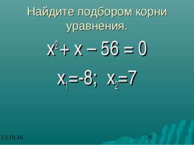 Найдите подбором корни уравнения. х2 + х – 56 = 0 х1=-8; х2=7