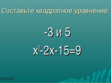 Составьте квадратное уравнение. -3 и 5 х2-2х-15=9