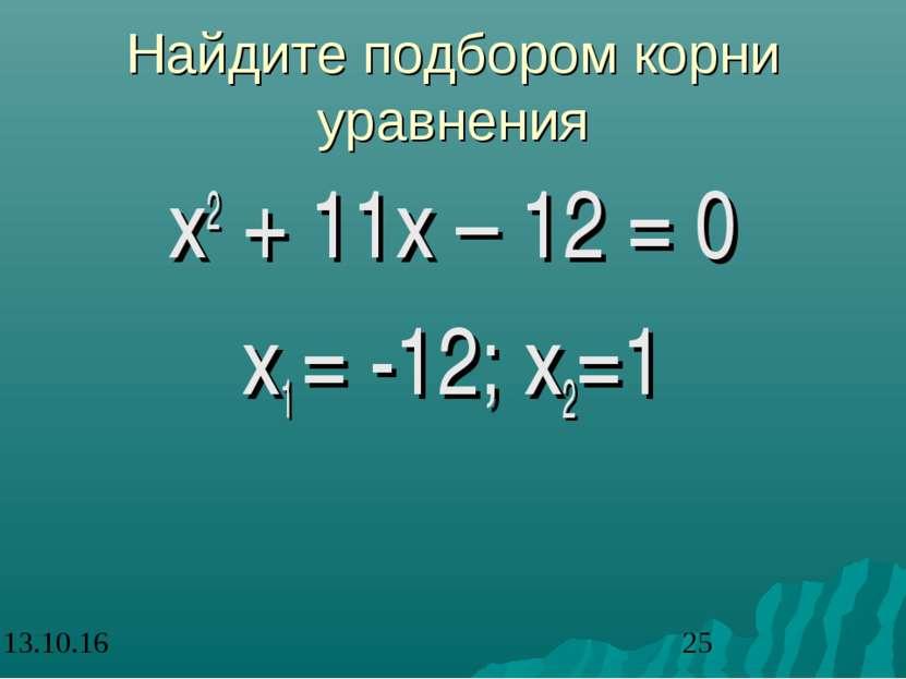 Найдите подбором корни уравнения х2 + 11х – 12 = 0 х1 = -12; х2=1