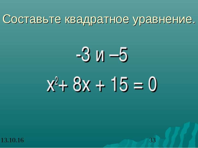 Составьте квадратное уравнение. -3 и –5 x2+ 8x + 15 = 0