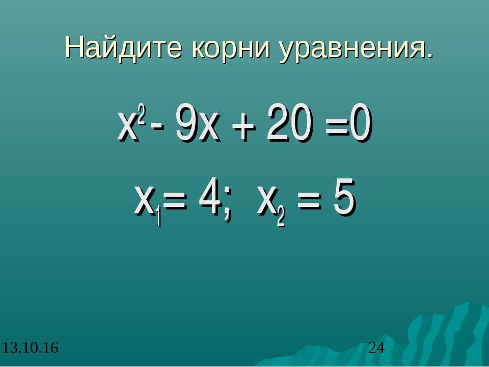 Найдите корни уравнения. х2 - 9х + 20 =0 х1= 4; х2 = 5