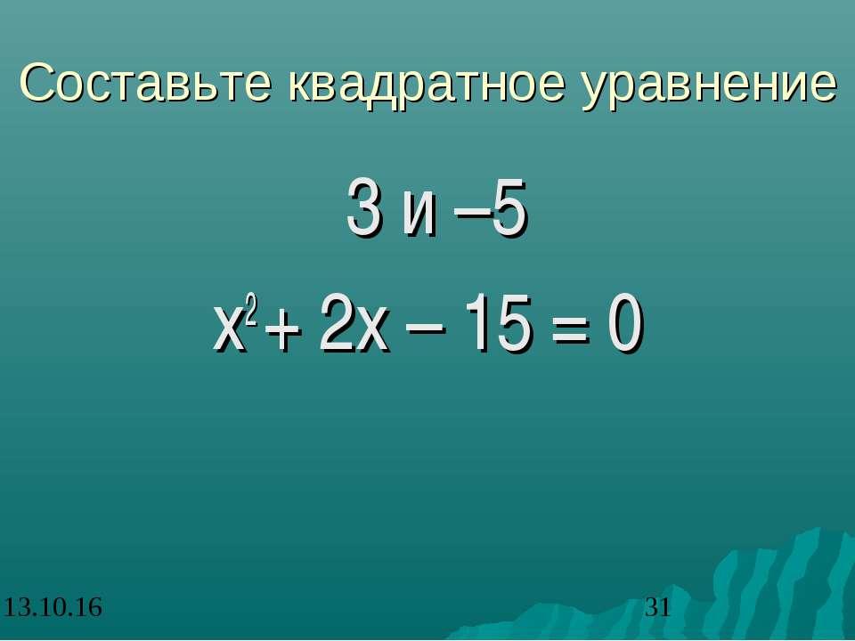 Составьте квадратное уравнение 3 и –5 х2 + 2х – 15 = 0