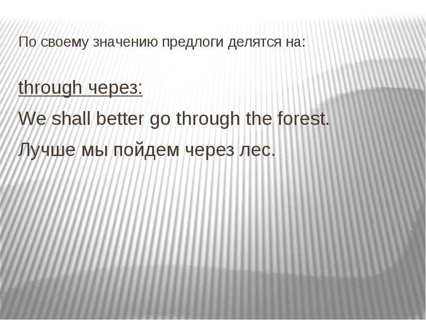По своему значению предлоги делятся на: through через: We shall better go thr...
