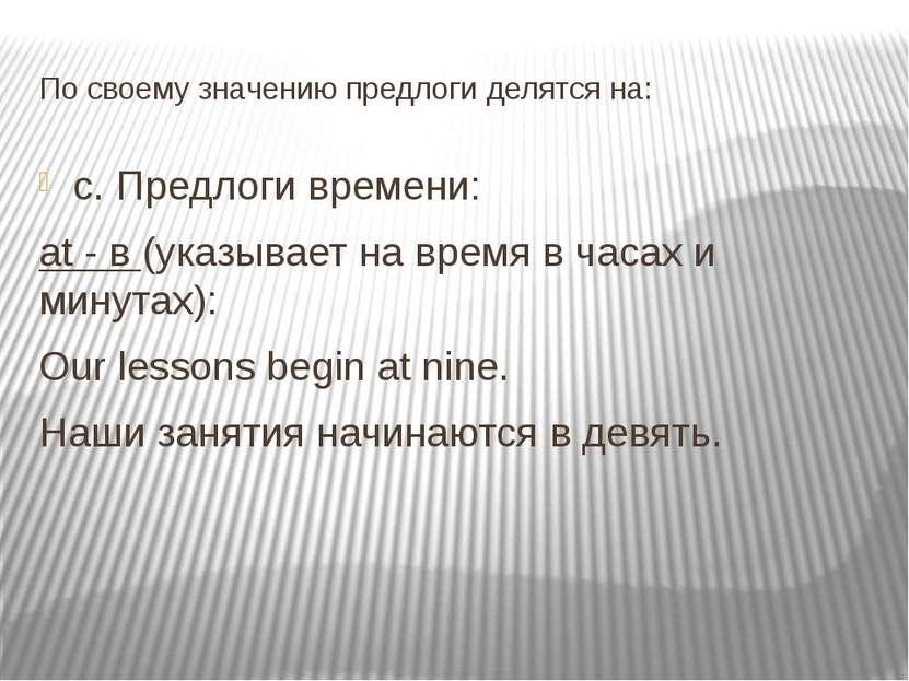 По своему значению предлоги делятся на: c. Предлоги времени: at - в (указывае...