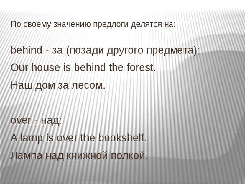 По своему значению предлоги делятся на: behind - за (позади другого предмета)...