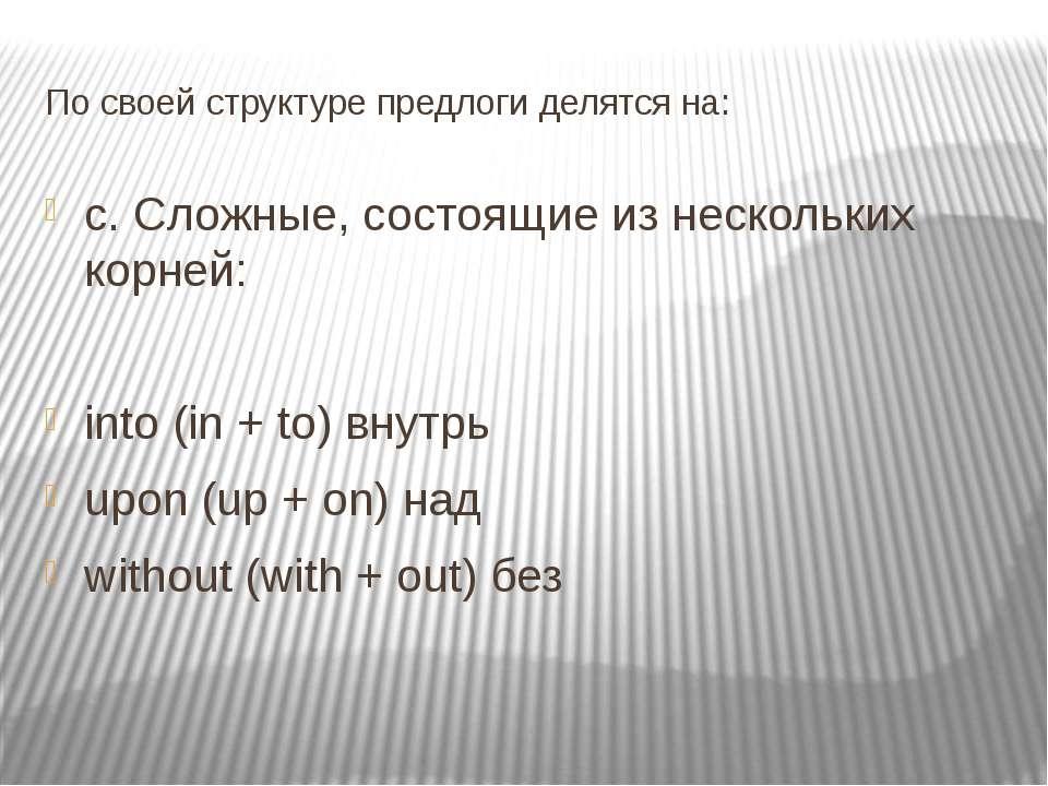 По своей структуре предлоги делятся на: c. Сложные, состоящие из нескольких к...