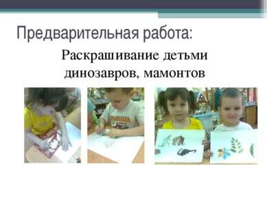 Предварительная работа: Раскрашивание детьми динозавров, мамонтов