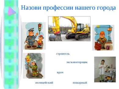 Назови профессии нашего города полицейский врач экскаваторщик пожарный строитель