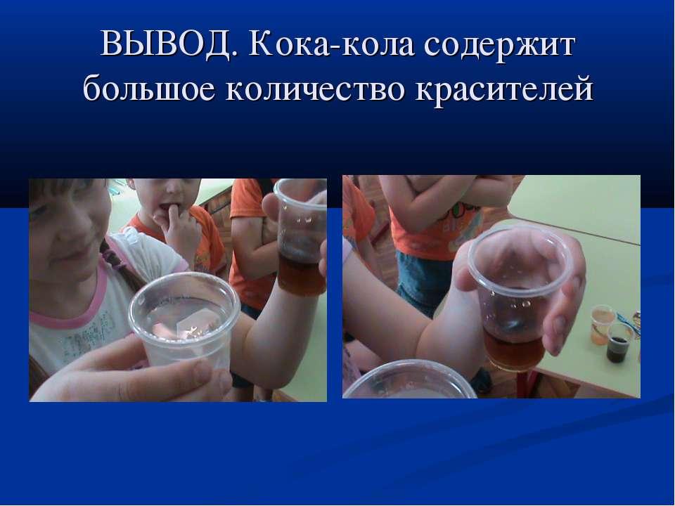 ВЫВОД. Кока-кола содержит большое количество красителей