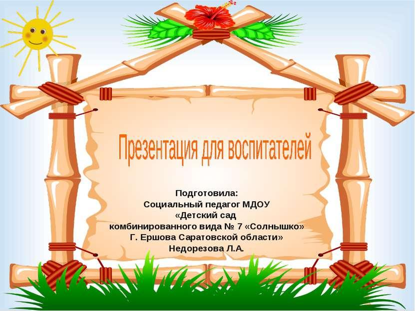 Подготовила: Социальный педагог МДОУ «Детский сад комбинированного вида № 7 «...