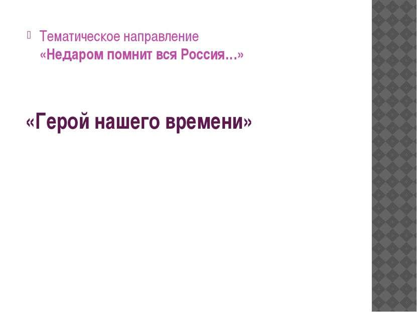 «Герой нашего времени» Тематическое направление «Недаром помнит вся Россия…»