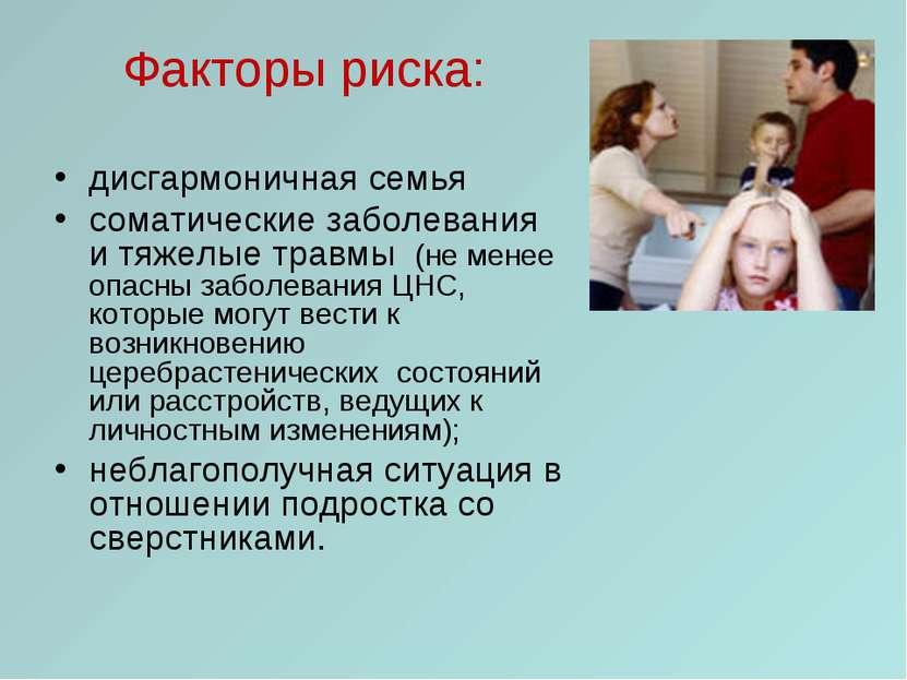Факторы риска: дисгармоничная семья соматические заболевания и тяжелые травмы...