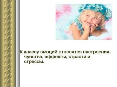 К классу эмоций относятся настроения, чувства, аффекты, страсти и стрессы.