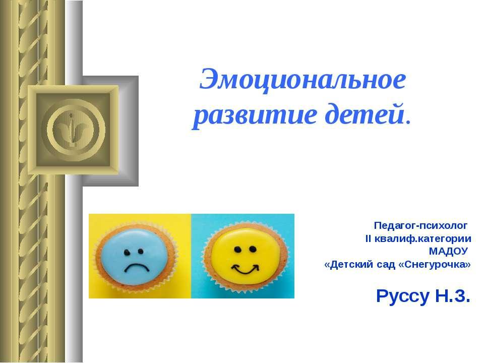 Эмоциональное развитие детей. Педагог-психолог II квалиф.категории МАДОУ «Дет...