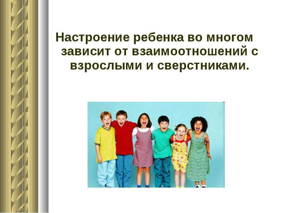 Настроение ребенка во многом зависит от взаимоотношений с взрослыми и сверстн...