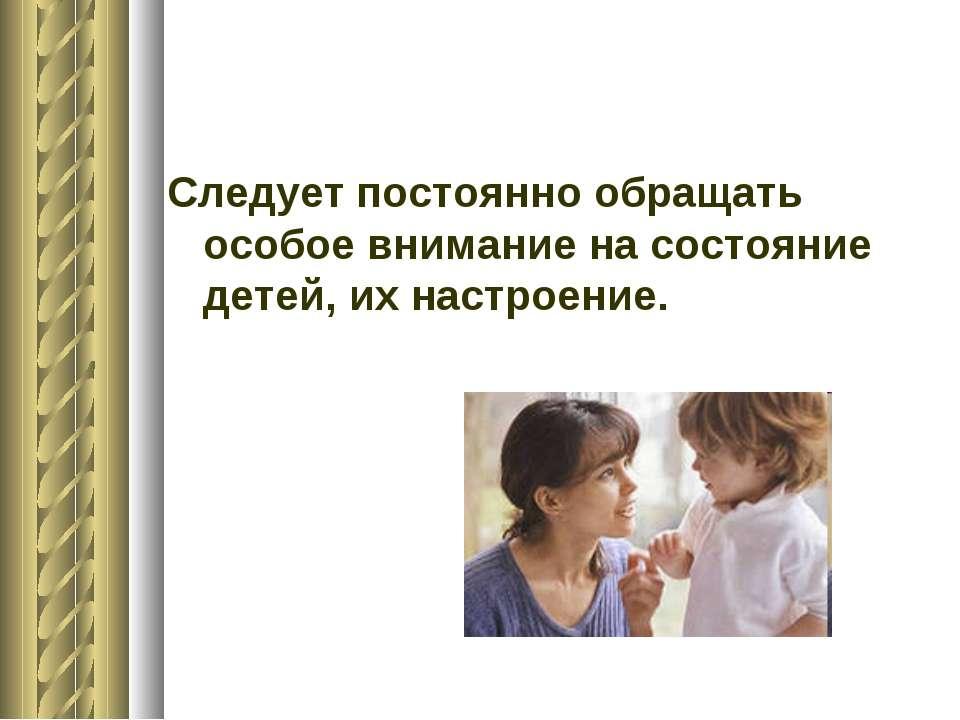 Следует постоянно обращать особое внимание на состояние детей, их настроение.