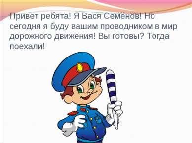 Привет ребята! Я Вася Семёнов! Но сегодня я буду вашим проводником в мир доро...
