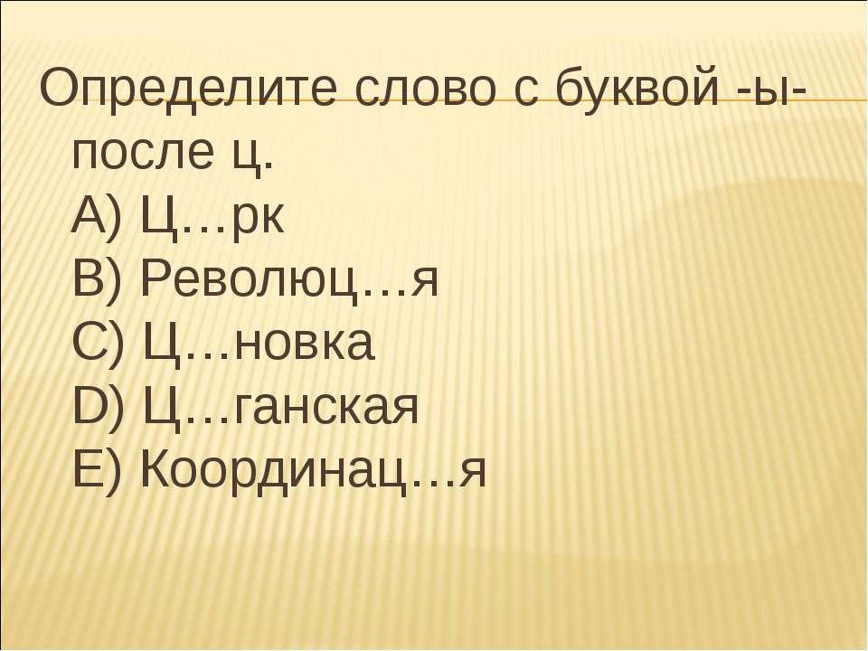 Определите слово с буквой -ы- после ц. А) Ц…рк В) Революц…я С) Ц…новка D) Ц…г...