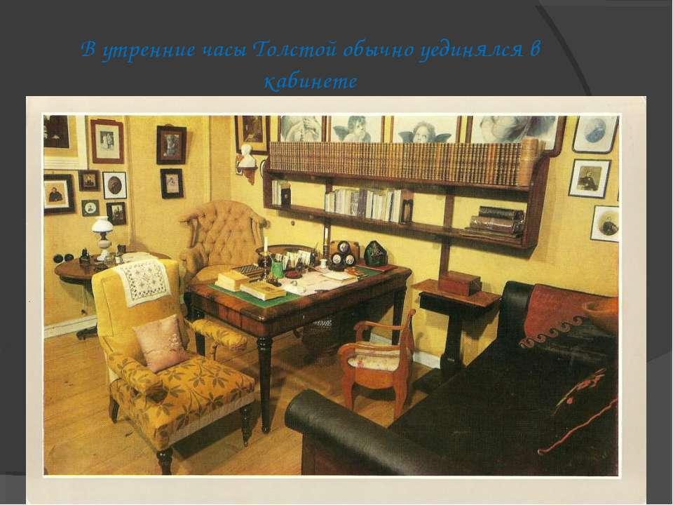 В утренние часы Толстой обычно уединялся в кабинете