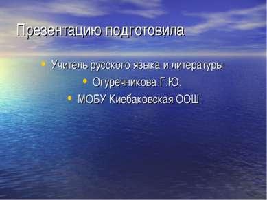 Презентацию подготовила Учитель русского языка и литературы Огуречникова Г.Ю....