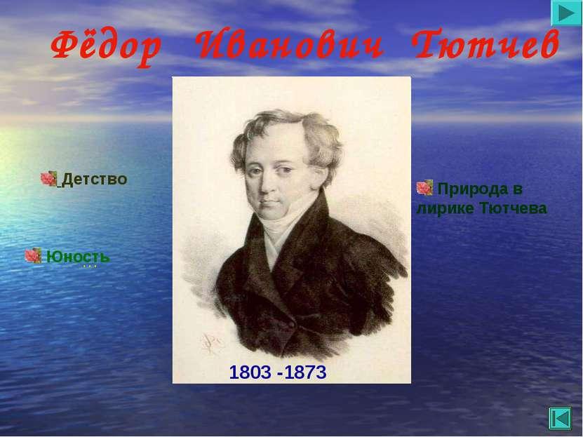 Фёдор Иванович Тютчев Детство Юность … Природа в лирике Тютчева 1803 -1873