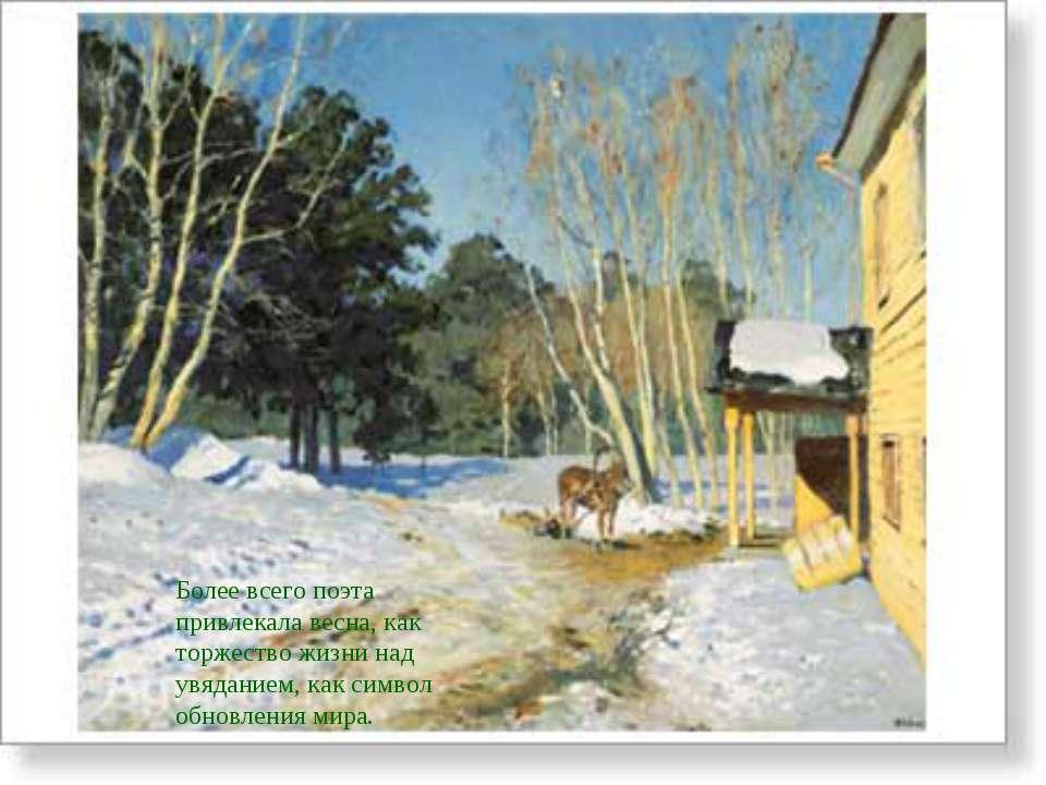 Более всего поэта привлекала весна, как торжество жизни над увяданием, как си...