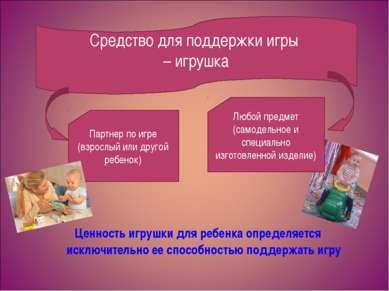 Ценность игрушки для ребенка определяется исключительно ее способностью подде...