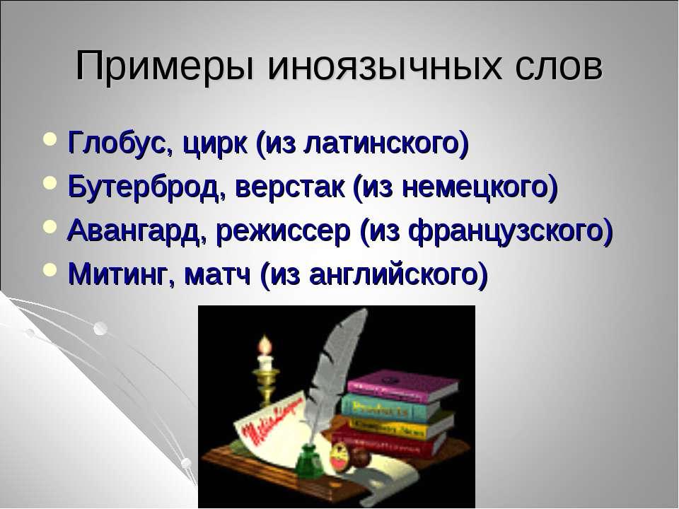 Примеры иноязычных слов Глобус, цирк (из латинского) Бутерброд, верстак (из н...