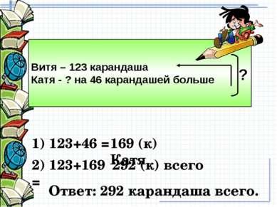 Витя – 123 карандаша Катя - ? на 46 карандашей больше ? 169 (к) Катя 292 (к) ...