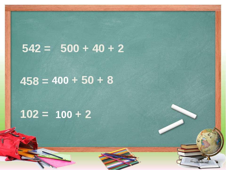 542 = 458 = 102 = 500 + 40 + 2 400 + 50 + 8 100 + 2