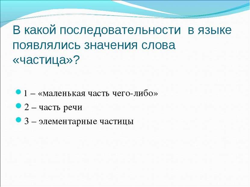 В какой последовательности в языке появлялись значения слова «частица»? 1 – «...