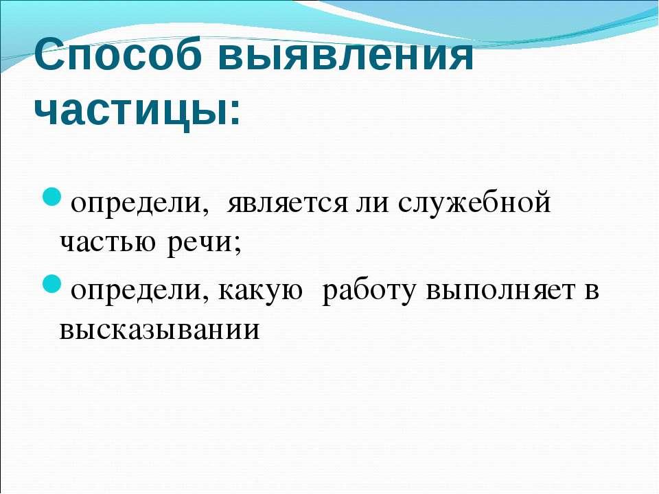 Способ выявления частицы: определи, является ли служебной частью речи; опреде...