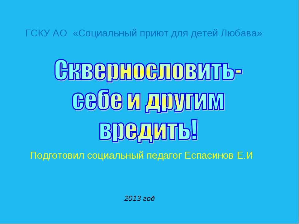 ГСКУ АО «Социальный приют для детей Любава» Подготовил социальный педагог Есп...