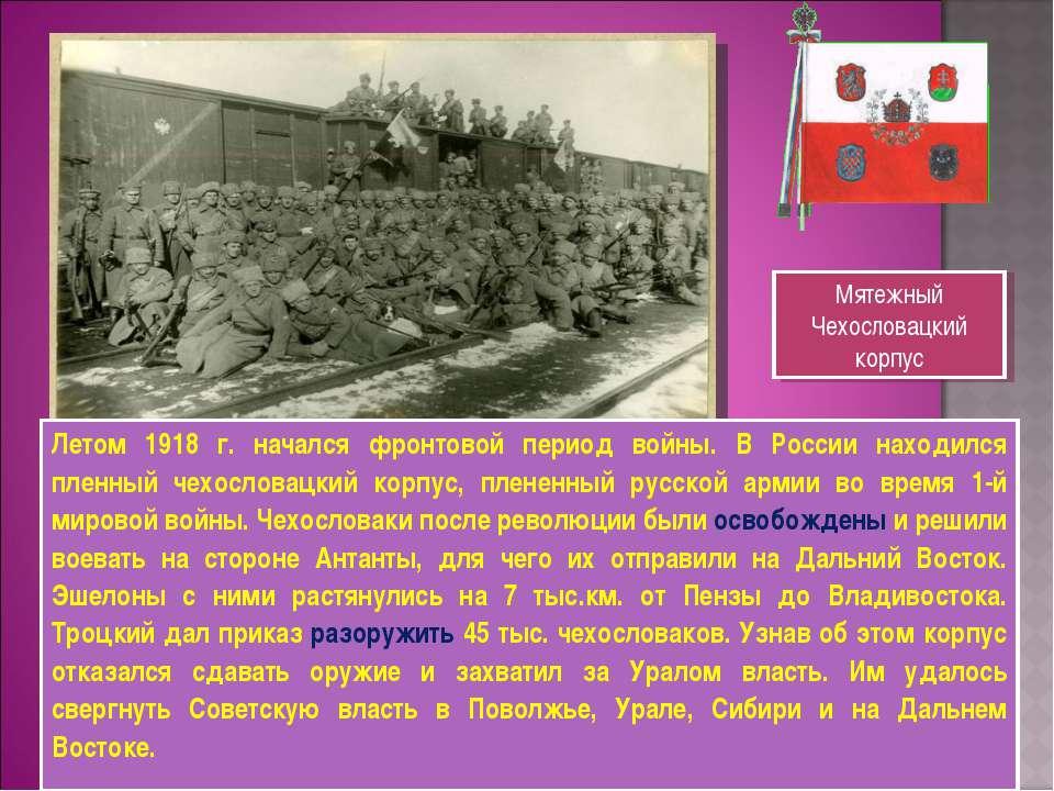 Летом 1918 г. начался фронтовой период войны. В России находился пленный чехо...
