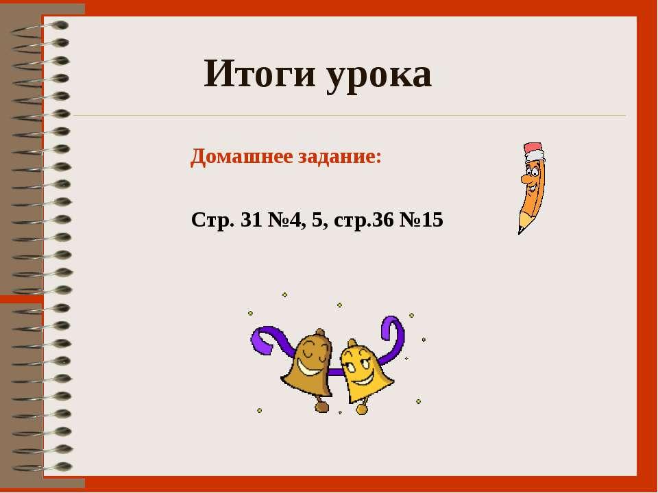 Итоги урока Домашнее задание: Стр. 31 №4, 5, стр.36 №15