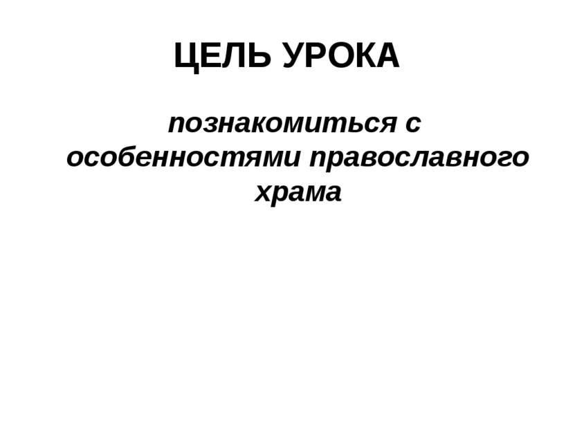 ЦЕЛЬ УРОКА познакомиться с особенностями православного храма