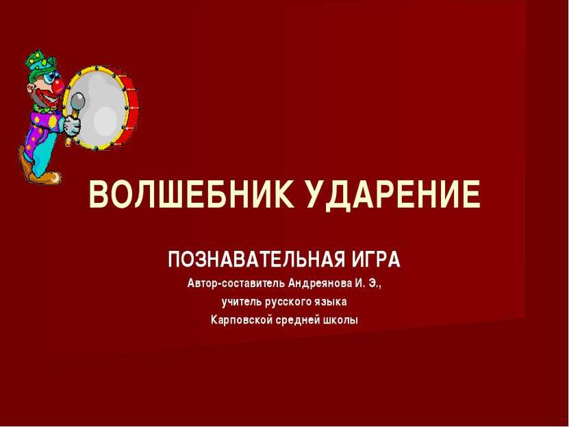 ВОЛШЕБНИК УДАРЕНИЕ ПОЗНАВАТЕЛЬНАЯ ИГРА Автор-составитель Андреянова И. Э., уч...