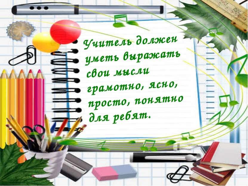 Учитель должен уметь выражать свои мысли грамотно, ясно, просто, понятно для ...