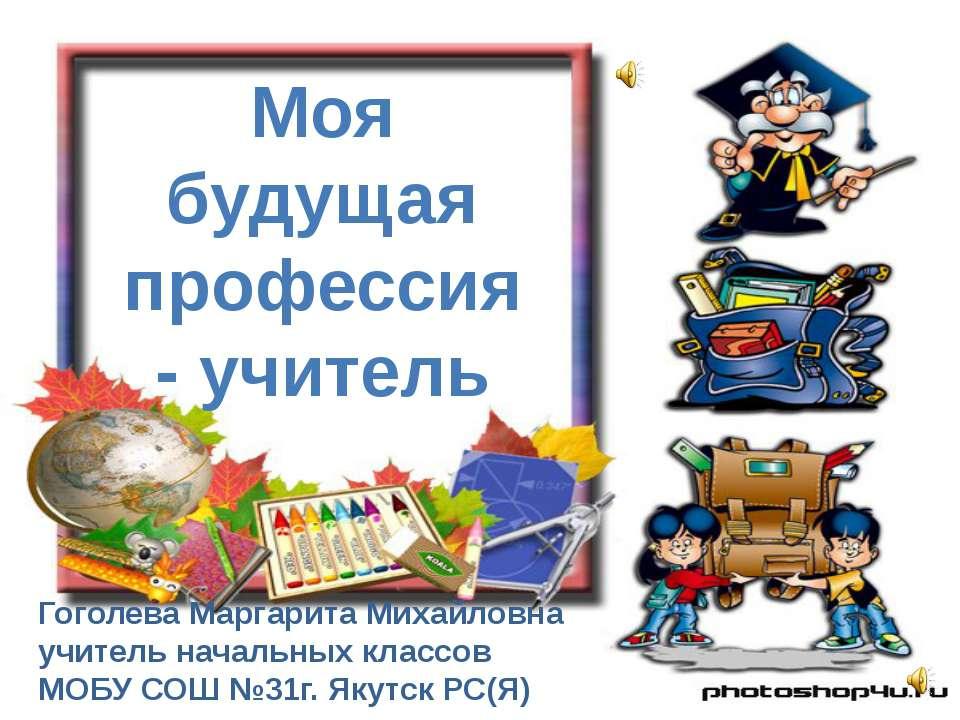 Моя будущая профессия - учитель Гоголева Маргарита Михайловна учитель начальн...