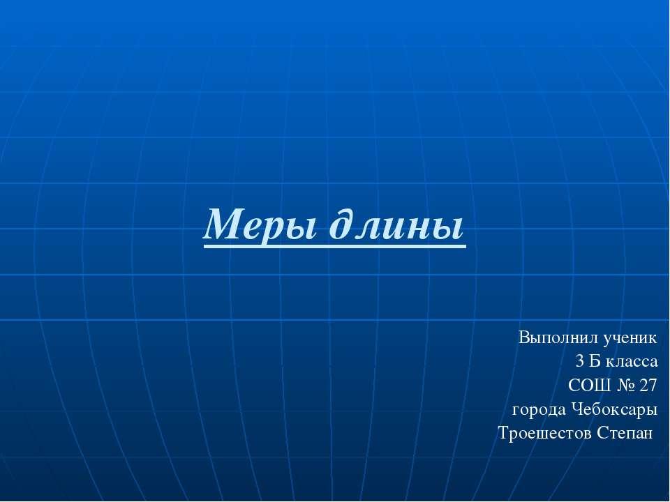 Меры длины Выполнил ученик 3 Б класса СОШ № 27 города Чебоксары Троешестов Ст...