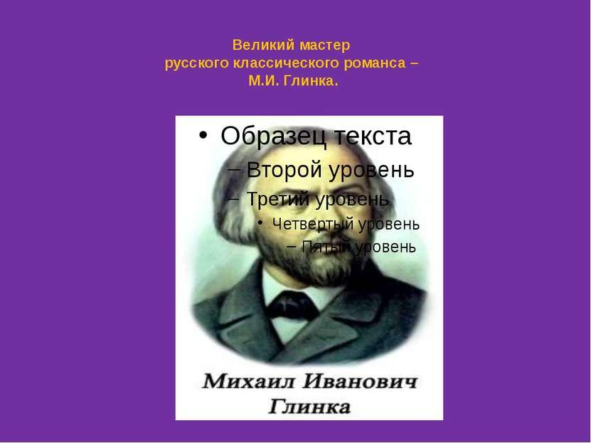 Великий мастер русского классического романса – М.И. Глинка.