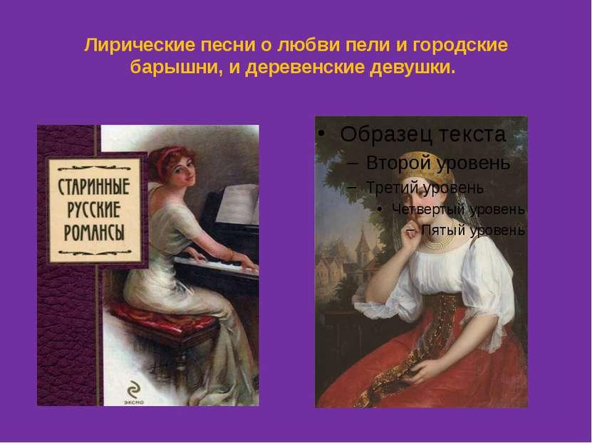 Лирические песни о любви пели и городские барышни, и деревенские девушки.