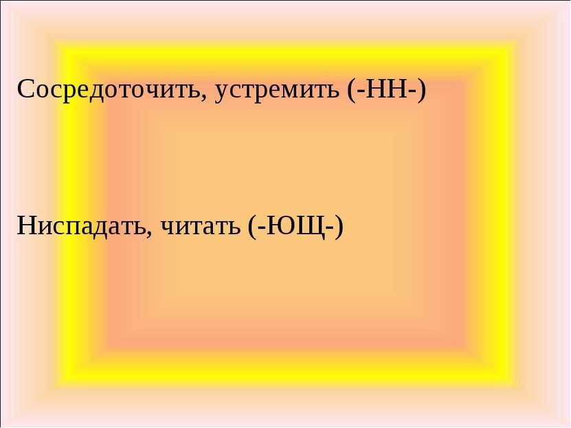 Сосредоточить, устремить (-НН-) Ниспадать, читать (-ЮЩ-)