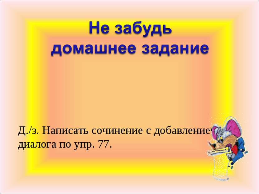 Д./з. Написать сочинение с добавлением диалога по упр. 77.