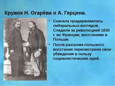 Кружок Н. Огарёва и А. Герцена. Сначала придерживались либеральных взглядов. ...