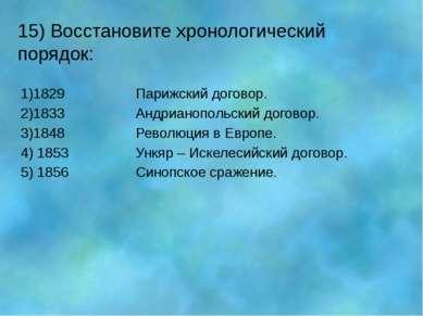 15) Восстановите хронологический порядок: 1)1829 Парижский договор. 2)1833 Ан...