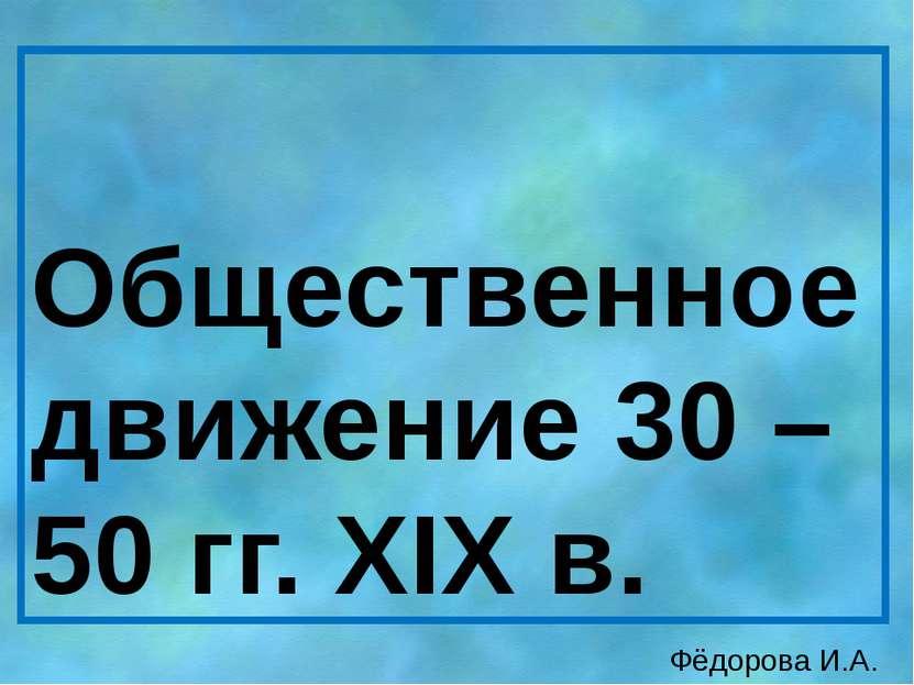 Общественное движение 30 – 50 гг. XIX в. Фёдорова И.А.