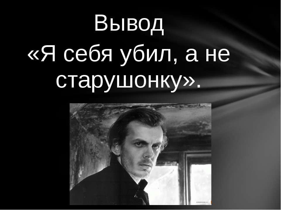 Вывод «Я себя убил, а не старушонку».