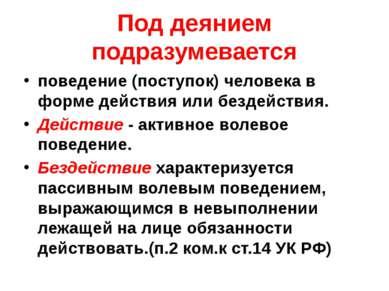 Под деянием подразумевается поведение (поступок) человека в форме действия ил...