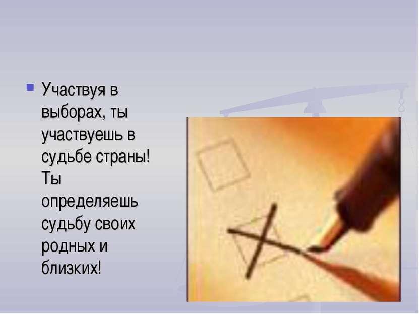 Участвуя в выборах, ты участвуешь в судьбе страны! Ты определяешь судьбу свои...